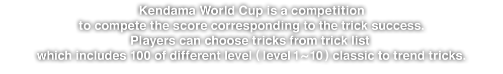Kendama World Cup is a competition to compete the score corresponding to the trick success.Players can choose tricks from trick list which includes 100 of different level (level 1 ~ 10) classic to trend tricks.